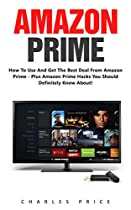 AMAZON PRIME: HOW TO USE AND GET THE BEST DEAL FROM AMAZON PRIME - PLUS AMAZON PRIME HACKS YOU SHOULD DEFINITELY KNOW ABOUT! (PRIME BOOKS, AMAZON PRIME MEMBERSHIP, PRIME PHOTOS)