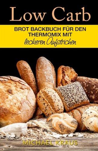 Low Carb Brot Backbuch: für den Thermomix mit leckeren Aufstrichen