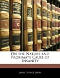 On the Nature and Proximate Cause of Insanity, James George Davey, 1141141795