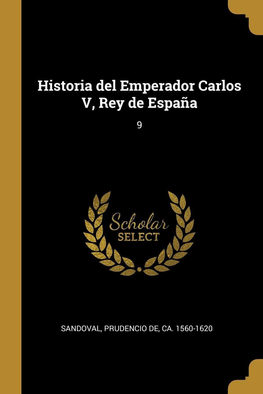 Historia del Emperador Carlos V, Rey de España: 9: Amazon.es: Sandoval, Prudencio de: Libros