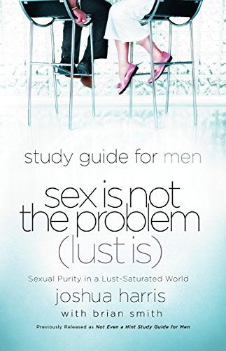 Sex Is Not the Problem (Lust Is) - A Study Guide for Men: Sexual Purity in a Lust-Saturated World