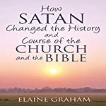 How Satan Changed the History and Course of the Church and the Bible | Elaine Graham
