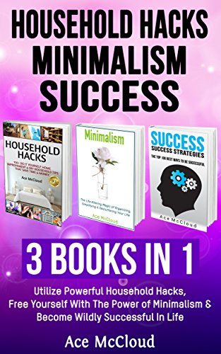 Ace McCloud - Household Hacks: Minimalism: Success: 3 Books in 1: Utilize Powerful Household Hacks, Free Yourself With The Power of Minimalism & Become Wildly Successful ... Minimalist Tips And Best Success Habits)