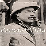 Pancho Villa: The Legendary Life of the Mexican Revolution's Most Famous General |  Charles River Editors