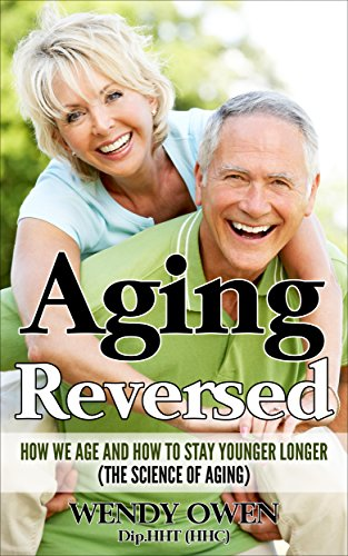 Aging Reversed: How we Age and How to Stay Younger Longer (The Science of Aging) by [Owen, Wendy]