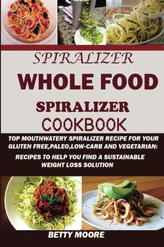 SPIRALIZER: The Whole Food Spiralizer Cookbook:: Top Mouth watery Spiralizer Recipes for Your Gluten Free, Paleo, Low Carb and Vegetarian: Recipes to Help You Find a Sustainable Weight Loss Solution.