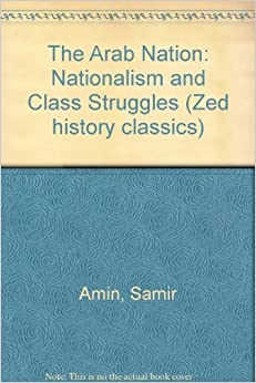 The Arab Nation: Nationalism and Class Struggles (Zed History Classics) by Samir Amin (1978-01-01)