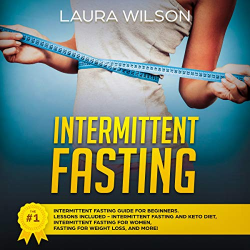 Intermittent Fasting: The #1 Intermittent Fasting Guide for Beginners: Lessons Included - Intermittent Fasting and Keto Diet, Intermittent Fasting for Women, Fasting for Weight Loss, and More! by Laura Wilson