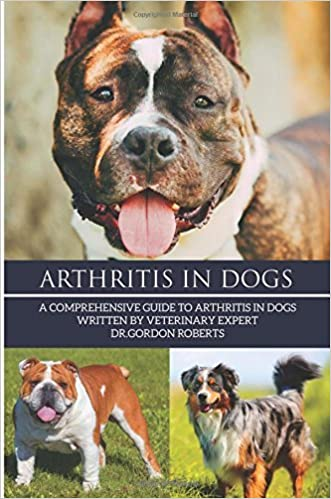 Arthritis in Dogs: A Comprehensive Guide to Arthritis in Dogs by Dr Gordon Roberts BVSc MRCVS (2015-05-19)