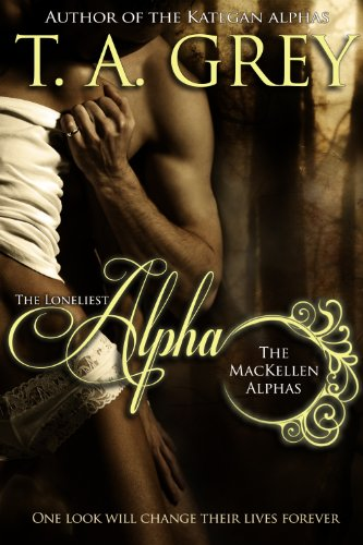 The Loneliest Alpha Book #1 (The MacKellen Alphas series) by [Grey, T. A.]