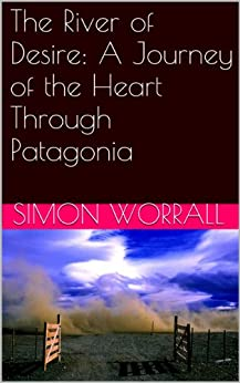 The River of Desire: A Journey of the Heart Through Patagonia by [Worrall, Simon]