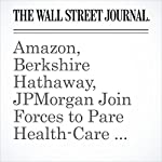 Amazon, Berkshire Hathaway, JPMorgan Join Forces to Pare Health-Care Costs | Cara Lombardo,Laura Stevens,Nicole Friedman