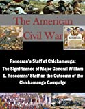 img - for Rosecran's Staff at Chickamauga: The Significance of Major General William S. Rosecrans' Staff on the Outcome of the Chickamauga Campaign (The American Civil War) book / textbook / text book