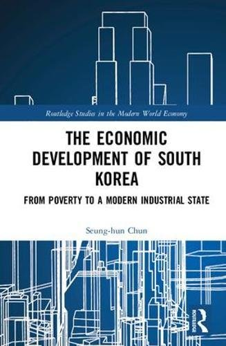 The Economic Development of South Korea: From Poverty to a Modern Industrial State (Routledge Studies in the Modern World Economy)