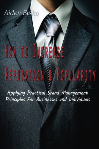 How To Increase Reputation and Popularity:: Applying Practical Brand Management Principles For Businesses and Individual