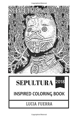 Sepultura Inspired Coloring Book: Groove Metal Pioneers and Heavy Metal Legends, Epic Vocal of Max Cavalera and Brazilian Culture Inspired Adult Coloring Book (Sepultura Books)