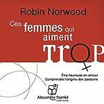 Ces femmes qui aiment trop: Radioscopie des amours excessives | Robin Norwood