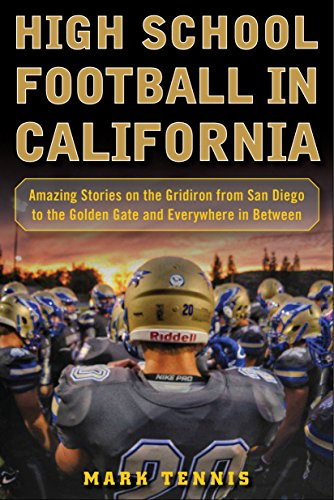 High School Football in California: Amazing Stories on the Gridiron from San Diego to the Golden Gate and Everywhere In (High School Football Teams)