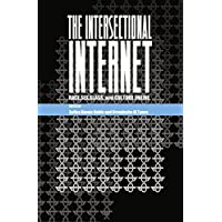 The Intersectional Internet: Race, Sex, Class, and Culture Online (Digital Formations)