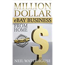 Million Dollar Ebay Business From Home - A Step By Step Guide: Million Dollar Ebay Business From Home - A Step By Step Guide
