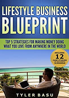Lifestyle Business Blueprint: Top 5 Strategies For Making Money Doing What You Love From Anywhere In The World by [Basu, Tyler]