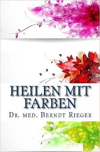 Heilen mit Farben: Amazon.de: Dr. med. Berndt Rieger: Bücher