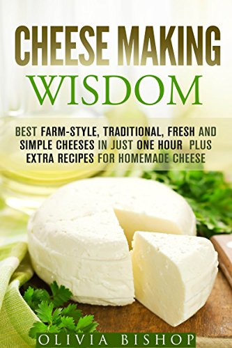 Cheese Making Wisdom: Best Farm-Style, Traditional, Fresh and Simple Cheeses in Just One Hour  Plus Extra Recipes for Homemade Cheese (Homesteading & Dairy) by [Bishop, Olivia]