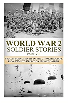 Book WWII Soldier Stories VIII: True Airborne Stories of the US Paratroopers, from D-Day to Operation Market Garden: Volume 30 (The Stories of WW2)