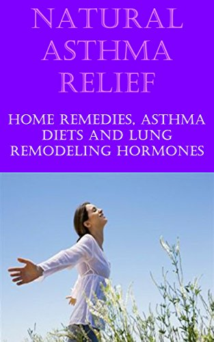 Natural Asthma Cure and Relief: Home Remedies for Asthma Relief, Asthma Diet, Treat Asthma at Home- Natural Cure for Asthma
