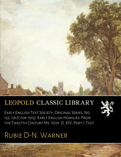 Read Online Early English Text Society, Original Series, No. 152, 1917( for 1915). Early English Homilies: From the Twelfth Century Ms. Vesp. D. XIV, Part I: Text PDF