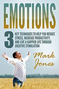 Emotions:3 key techniques to help reduce stress, increase productivity, and live a happier life through creative stimulation (English Edition) de [Jones, Mark]