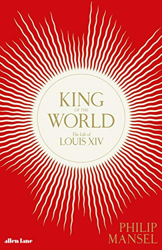King of the World: The Life of Louis XIV por Philip Mansel