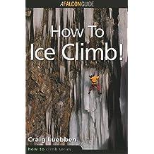 How to Climb: How to Ice Climb! (How To Climb Series) by Craig Luebben (1998-12-01)