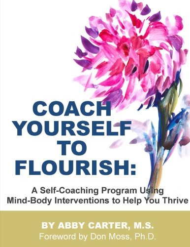 Coach Yourself to Flourish: A Self-Coaching Program Using Mind Body Interventions to Help You Thrive