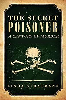 The Secret Poisoner: A Century of Murder by [Stratmann, Linda]