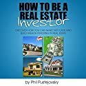 How to be a Real Estate Investor Audiobook by Phil Pustejovsky Narrated by Phil Pustejovsky