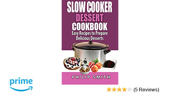 Slow Cooker Dessert Cookbook. Easy Recipes to prepare Delicious Desserts.: Philip Smith: 9781512370300: Amazon.com: Books
