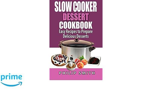 Slow Cooker Dessert Cookbook. Easy Recipes to prepare Delicious Desserts.: Amazon.es: Philip Smith: Libros en idiomas extranjeros