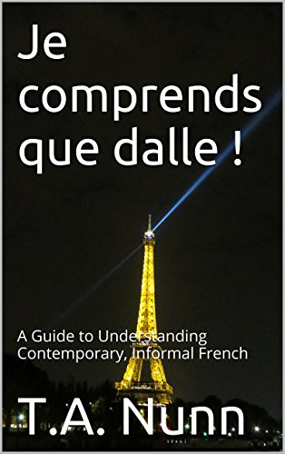 Je comprends que dalle !: A Guide to Understanding Contemporary, Informal French (English Edition)