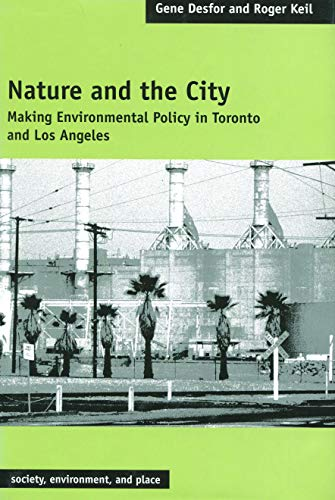 Nature and the City: Making Environmental Policy in Toronto and Los Angeles (Society, Environment, and Place)