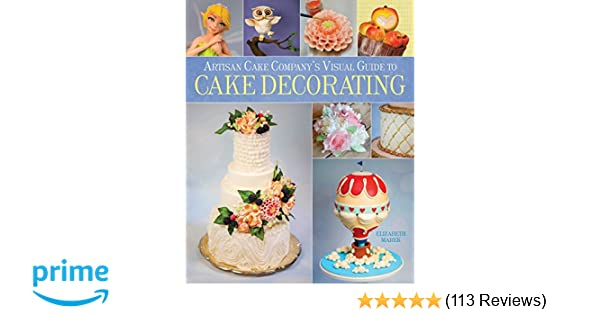 8d40950be Artisan Cake Company's Visual Guide to Cake Decorating: Elizabeth Marek:  9781937994693: Amazon.com: Books