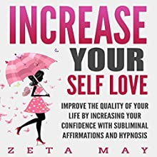 Increase Your Self-Love: Improve the Quality of Your Life by Increasing Your Confidence with Subliminal Affirmations and Hypnosis Audiobook by Zeta May Narrated by Infinity Productions