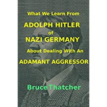 What We Learn From ADOLPH HITLER of NAZI GERMANY About Dealing With an ADAMANT AGGRESSOR