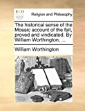 The Historical Sense of the Mosaic Account of the Fall, Proved and Vindicated by William Worthington, William Worthington, 1140789589