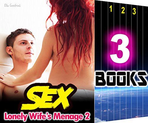 SEX: Lonely Wife's Menage 2: 3 Books Special Bundle: Hot Girl Love Stories - When She's Absolutely, Totally TOO Lonely...