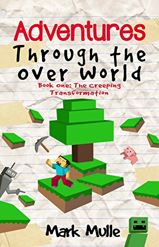 Adventures Through the Over World, Book One (An Unofficial Minecraft Book for Kids Ages 9 - 12 (Preteen): The Creeping Transformation