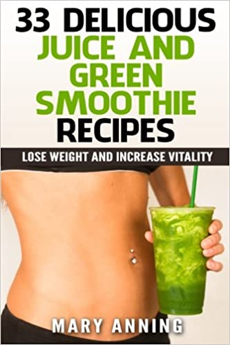 Book 33 Delicious Juice and Green Smoothie Recipes: Lose Weight and Increase Vitality (Cleanse Plan and Shopping Guide Included)