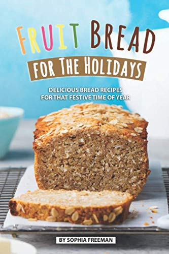 Fruit Bread for The Holidays: Delicious Bread Recipes for That Festive Time of Year by Independently published