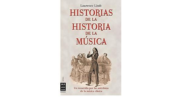 HISTORIAS DE LA HISTORIA DE LA MÚSICA. Un recorrido por las anécdotas de la música clásica: Lawrence Lindt: 9788496222366: Amazon.com: Books