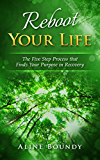 Reboot YOUR LIFE: The Five Step Process that Finds Your Purpose in Recovery